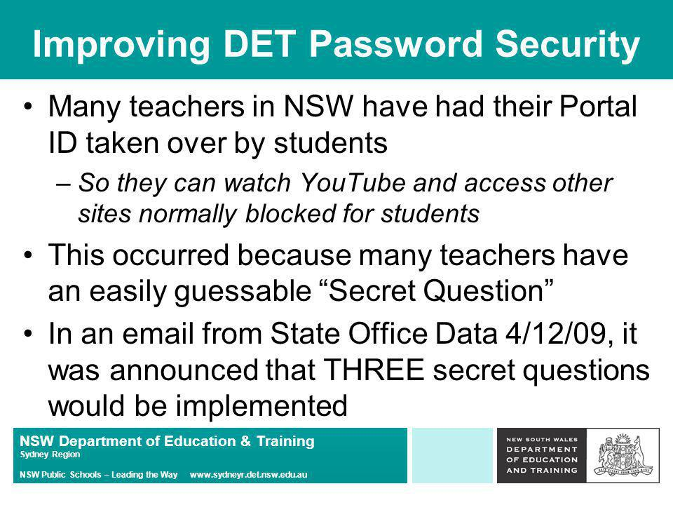 NSW Department of Education & Training Sydney Region NSW Public Schools – Leading the Way   Improving DET Password Security Many teachers in NSW have had their Portal ID taken over by students –So they can watch YouTube and access other sites normally blocked for students This occurred because many teachers have an easily guessable Secret Question In an  from State Office Data 4/12/09, it was announced that THREE secret questions would be implemented