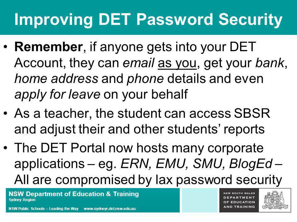 NSW Department of Education & Training Sydney Region NSW Public Schools – Leading the Way   Improving DET Password Security Remember, if anyone gets into your DET Account, they can  as you, get your bank, home address and phone details and even apply for leave on your behalf As a teacher, the student can access SBSR and adjust their and other students' reports The DET Portal now hosts many corporate applications – eg.