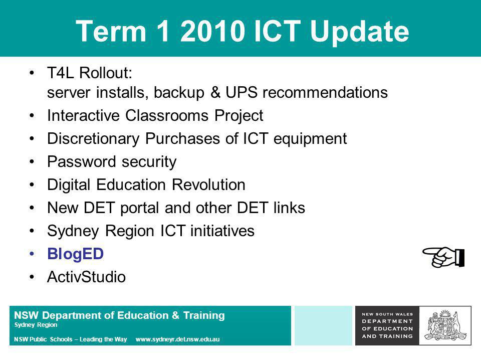 NSW Department of Education & Training Sydney Region NSW Public Schools – Leading the Way   Term ICT Update T4L Rollout: server installs, backup & UPS recommendations Interactive Classrooms Project Discretionary Purchases of ICT equipment Password security Digital Education Revolution New DET portal and other DET links Sydney Region ICT initiatives BlogED ActivStudio