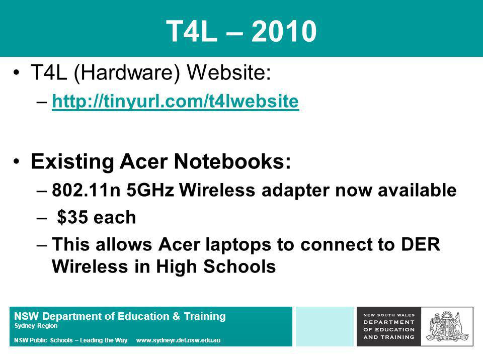 NSW Department of Education & Training Sydney Region NSW Public Schools – Leading the Way   T4L – 2010 T4L (Hardware) Website: –  Existing Acer Notebooks: –802.11n 5GHz Wireless adapter now available – $35 each –This allows Acer laptops to connect to DER Wireless in High Schools