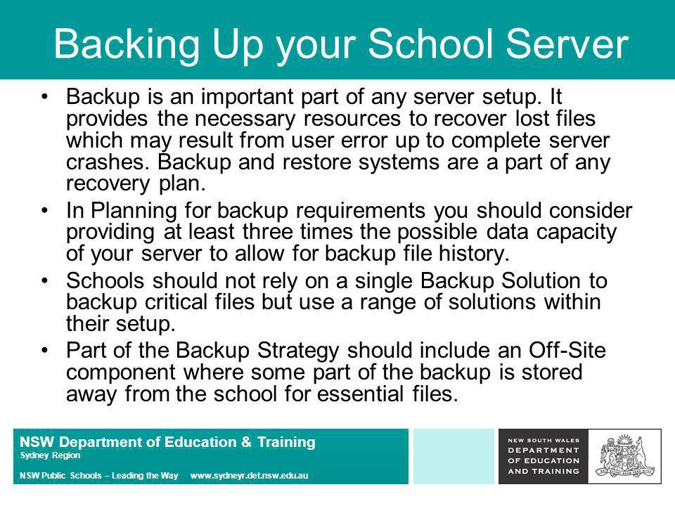 NSW Department of Education & Training Sydney Region NSW Public Schools – Leading the Way www.sydneyr.det.nsw.edu.au Backing Up your School Server Note: There is no automatic Offsite Regional Backup.