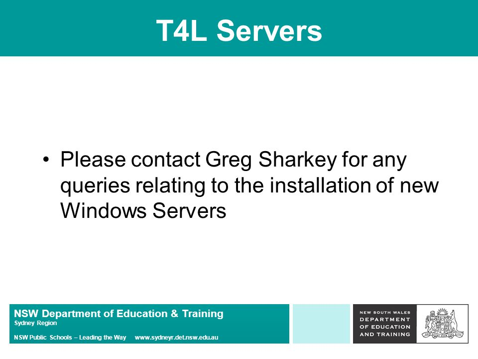 NSW Department of Education & Training Sydney Region NSW Public Schools – Leading the Way   T4L Servers Please contact Greg Sharkey for any queries relating to the installation of new Windows Servers