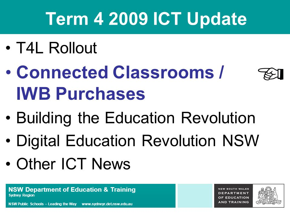 NSW Department of Education & Training Sydney Region NSW Public Schools – Leading the Way www.sydneyr.det.nsw.edu.au Term 4 2009 ICT Update T4L Rollout Connected Classrooms / IWB Purchases Building the Education Revolution Digital Education Revolution NSW Other ICT News
