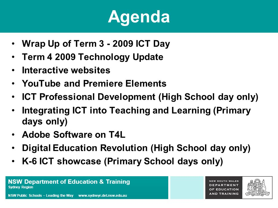 NSW Department of Education & Training Sydney Region NSW Public Schools – Leading the Way www.sydneyr.det.nsw.edu.au Agenda Wrap Up of Term 3 - 2009 ICT Day Term 4 2009 Technology Update Interactive websites YouTube and Premiere Elements ICT Professional Development (High School day only) Integrating ICT into Teaching and Learning (Primary days only) Adobe Software on T4L Digital Education Revolution (High School day only) K-6 ICT showcase (Primary School days only)
