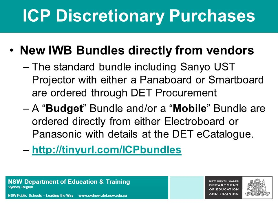 NSW Department of Education & Training Sydney Region NSW Public Schools – Leading the Way www.sydneyr.det.nsw.edu.au ICP Discretionary Purchases New IWB Bundles directly from vendors –The standard bundle including Sanyo UST Projector with either a Panaboard or Smartboard are ordered through DET Procurement –A Budget Bundle and/or a Mobile Bundle are ordered directly from either Electroboard or Panasonic with details at the DET eCatalogue.