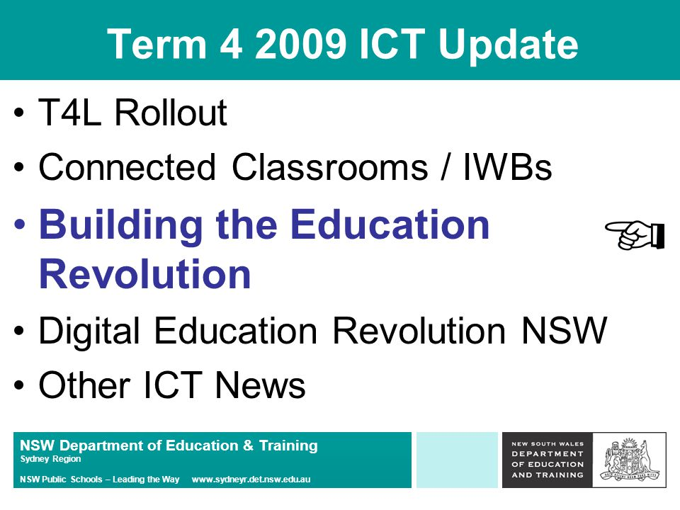 NSW Department of Education & Training Sydney Region NSW Public Schools – Leading the Way www.sydneyr.det.nsw.edu.au Term 4 2009 ICT Update T4L Rollout Connected Classrooms / IWBs Building the Education Revolution Digital Education Revolution NSW Other ICT News