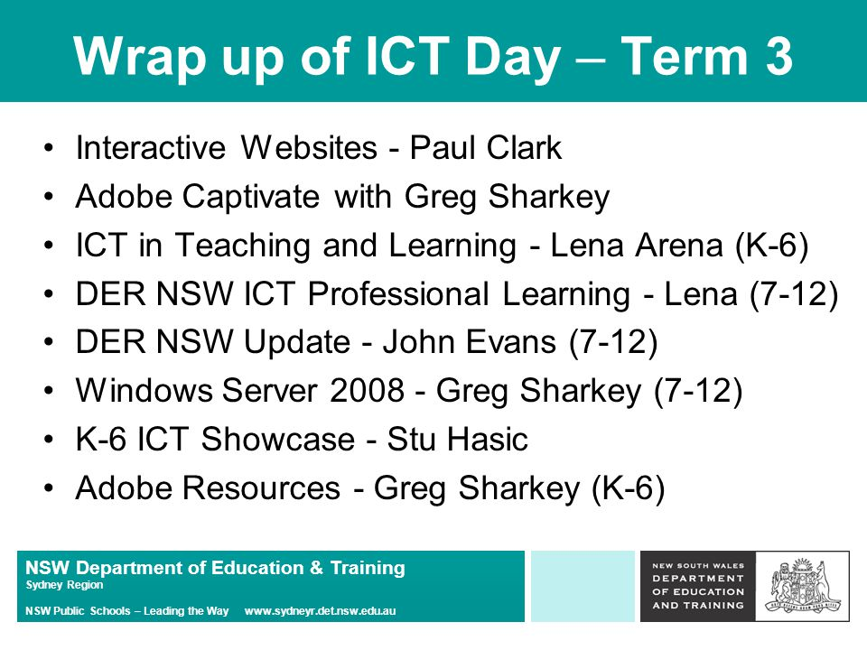NSW Department of Education & Training Sydney Region NSW Public Schools – Leading the Way www.sydneyr.det.nsw.edu.au Wrap up of ICT Day – Term 3 Interactive Websites - Paul Clark Adobe Captivate with Greg Sharkey ICT in Teaching and Learning - Lena Arena (K-6) DER NSW ICT Professional Learning - Lena (7-12) DER NSW Update - John Evans (7-12) Windows Server 2008 - Greg Sharkey (7-12) K-6 ICT Showcase - Stu Hasic Adobe Resources - Greg Sharkey (K-6)