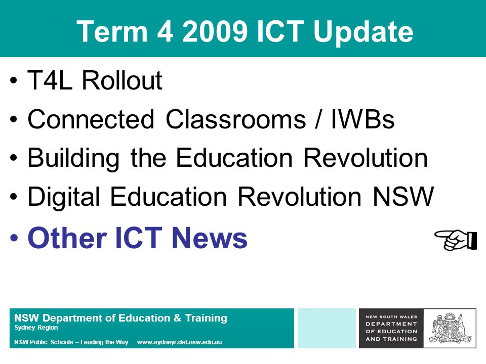 NSW Department of Education & Training Sydney Region NSW Public Schools – Leading the Way   Term ICT Update T4L Rollout Connected Classrooms / IWBs Building the Education Revolution Digital Education Revolution NSW Other ICT News