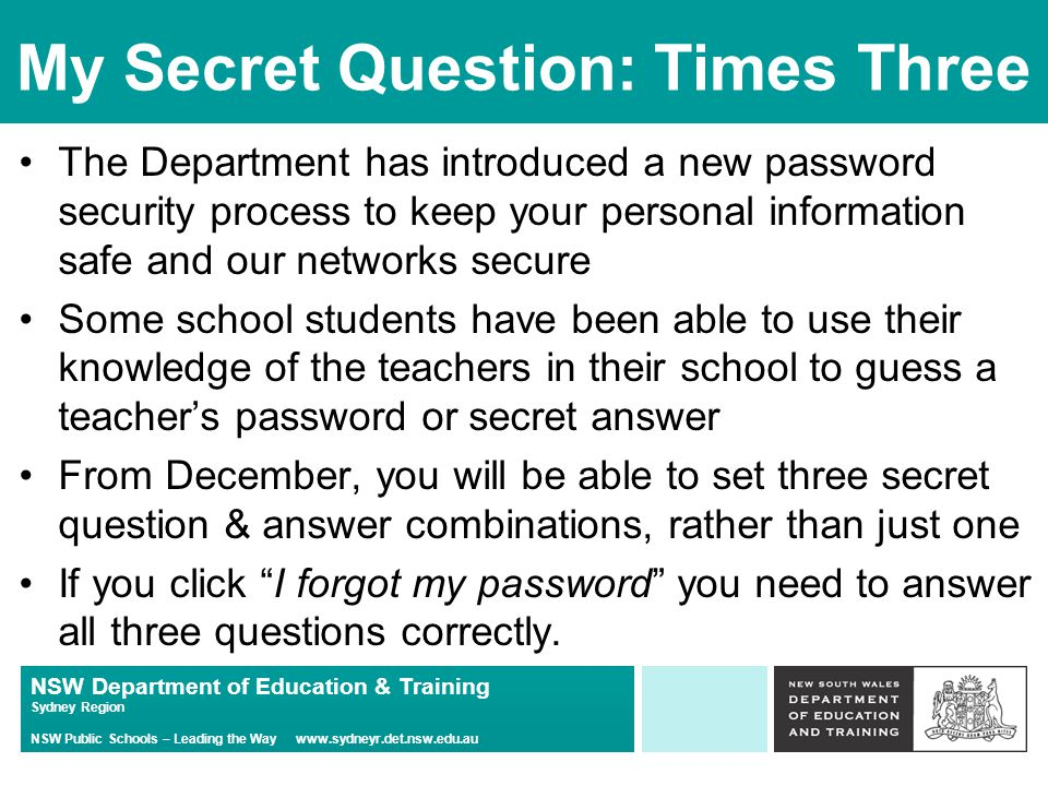NSW Department of Education & Training Sydney Region NSW Public Schools – Leading the Way www.sydneyr.det.nsw.edu.au My Secret Question: Times Three The Department has introduced a new password security process to keep your personal information safe and our networks secure Some school students have been able to use their knowledge of the teachers in their school to guess a teacher's password or secret answer From December, you will be able to set three secret question & answer combinations, rather than just one If you click I forgot my password you need to answer all three questions correctly.