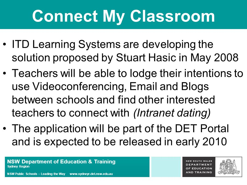 NSW Department of Education & Training Sydney Region NSW Public Schools – Leading the Way   Connect My Classroom ITD Learning Systems are developing the solution proposed by Stuart Hasic in May 2008 Teachers will be able to lodge their intentions to use Videoconferencing,  and Blogs between schools and find other interested teachers to connect with (Intranet dating) The application will be part of the DET Portal and is expected to be released in early 2010