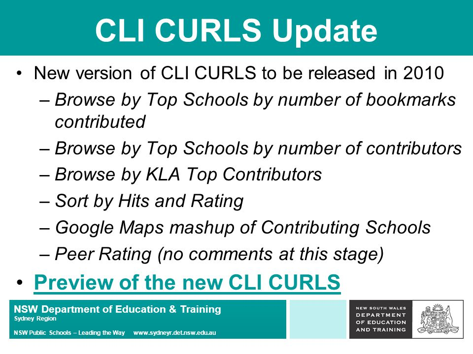 NSW Department of Education & Training Sydney Region NSW Public Schools – Leading the Way www.sydneyr.det.nsw.edu.au CLI CURLS Update New version of CLI CURLS to be released in 2010 –Browse by Top Schools by number of bookmarks contributed –Browse by Top Schools by number of contributors –Browse by KLA Top Contributors –Sort by Hits and Rating –Google Maps mashup of Contributing Schools –Peer Rating (no comments at this stage) Preview of the new CLI CURLS