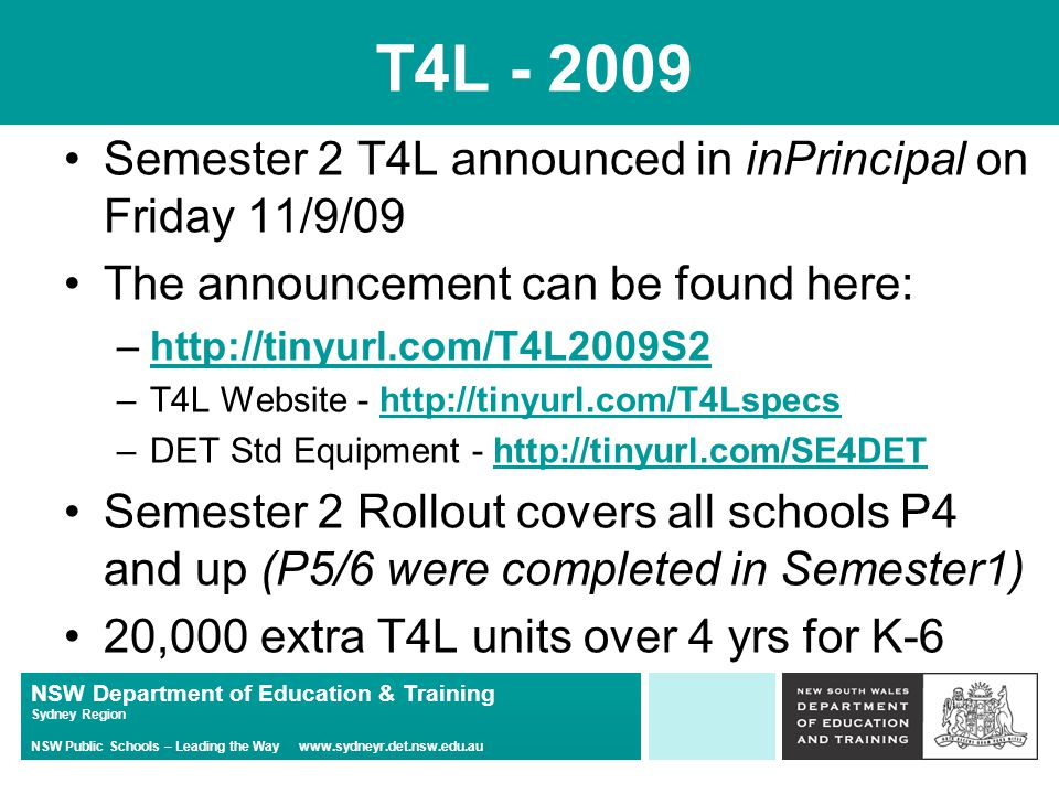 NSW Department of Education & Training Sydney Region NSW Public Schools – Leading the Way   T4L Semester 2 T4L announced in inPrincipal on Friday 11/9/09 The announcement can be found here: –  –T4L Website -   –DET Std Equipment -   Semester 2 Rollout covers all schools P4 and up (P5/6 were completed in Semester1) 20,000 extra T4L units over 4 yrs for K-6