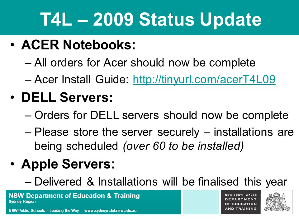 NSW Department of Education & Training Sydney Region NSW Public Schools – Leading the Way www.sydneyr.det.nsw.edu.au T4L – 2009 Status Update ACER Notebooks: –All orders for Acer should now be complete –Acer Install Guide: http://tinyurl.com/acerT4L09http://tinyurl.com/acerT4L09 DELL Servers: –Orders for DELL servers should now be complete –Please store the server securely – installations are being scheduled (over 60 to be installed) Apple Servers: –Delivered & Installations will be finalised this year