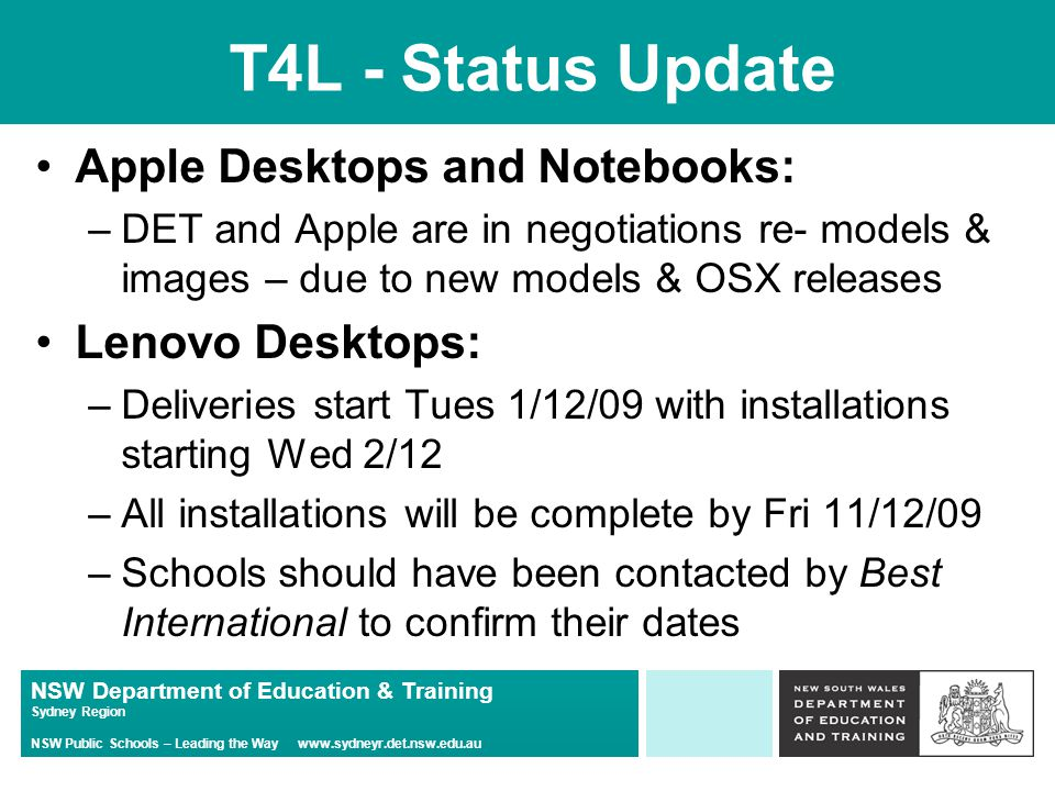 NSW Department of Education & Training Sydney Region NSW Public Schools – Leading the Way   T4L - Status Update Apple Desktops and Notebooks: –DET and Apple are in negotiations re- models & images – due to new models & OSX releases Lenovo Desktops: –Deliveries start Tues 1/12/09 with installations starting Wed 2/12 –All installations will be complete by Fri 11/12/09 –Schools should have been contacted by Best International to confirm their dates