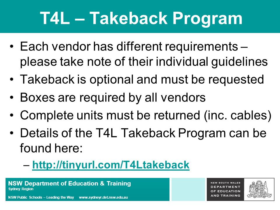 NSW Department of Education & Training Sydney Region NSW Public Schools – Leading the Way www.sydneyr.det.nsw.edu.au T4L – Takeback Program Each vendor has different requirements – please take note of their individual guidelines Takeback is optional and must be requested Boxes are required by all vendors Complete units must be returned (inc.
