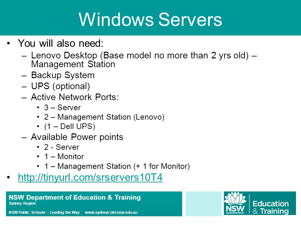 NSW Department of Education & Training Sydney Region NSW Public Schools – Leading the Way www.sydneyr.det.nsw.edu.au Windows Servers You will also need: –Lenovo Desktop (Base model no more than 2 yrs old) – Management Station –Backup System –UPS (optional) –Active Network Ports: 3 – Server 2 – Management Station (Lenovo) (1 – Dell UPS) –Available Power points 2 - Server 1 – Monitor 1 – Management Station (+ 1 for Monitor) http://tinyurl.com/srservers10T4