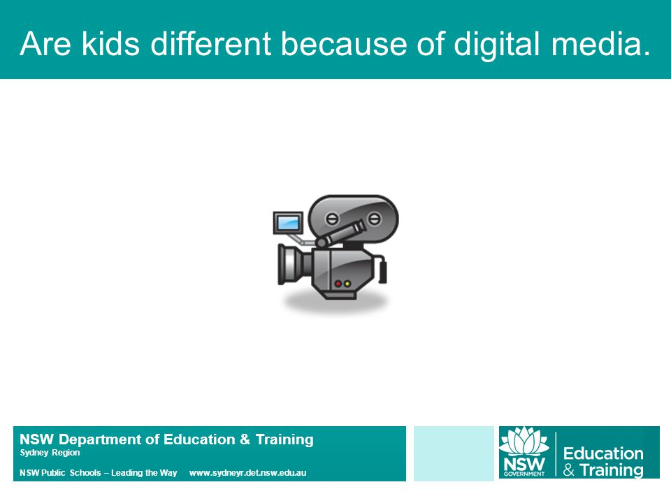 NSW Department of Education & Training Sydney Region NSW Public Schools – Leading the Way www.sydneyr.det.nsw.edu.au Are kids different because of digital media.