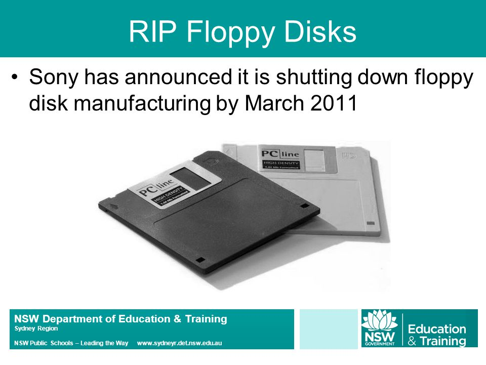 NSW Department of Education & Training Sydney Region NSW Public Schools – Leading the Way www.sydneyr.det.nsw.edu.au RIP Floppy Disks Sony has announced it is shutting down floppy disk manufacturing by March 2011
