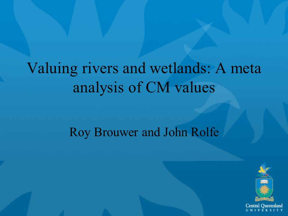 Valuing rivers and wetlands: A meta analysis of CM values Roy Brouwer and John Rolfe