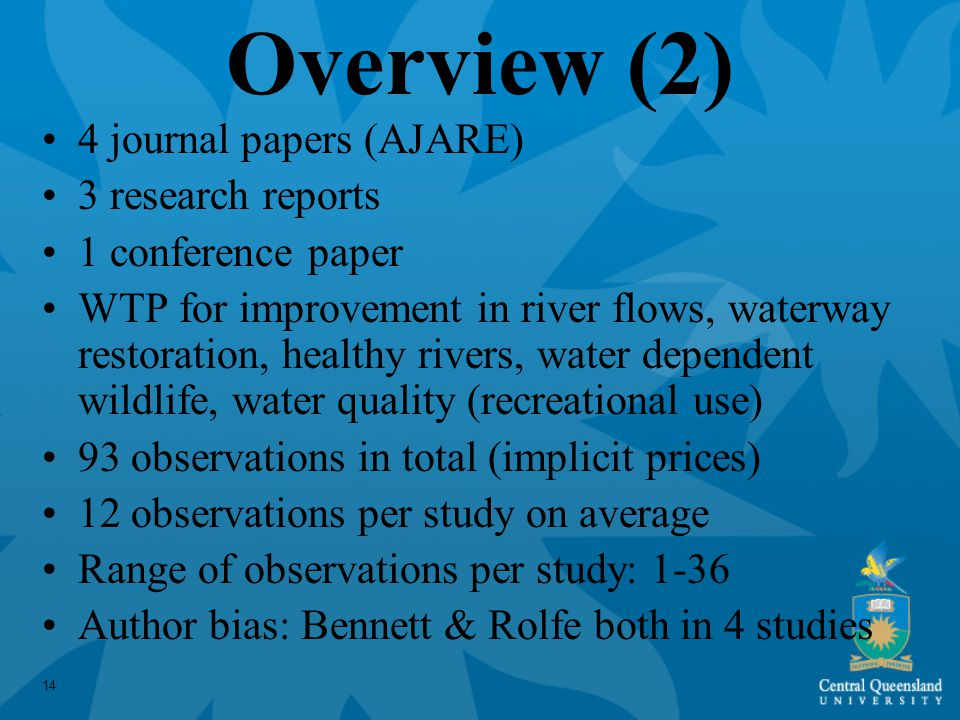 14 Overview (2) 4 journal papers (AJARE) 3 research reports 1 conference paper WTP for improvement in river flows, waterway restoration, healthy rivers, water dependent wildlife, water quality (recreational use) 93 observations in total (implicit prices) 12 observations per study on average Range of observations per study: 1-36 Author bias: Bennett & Rolfe both in 4 studies