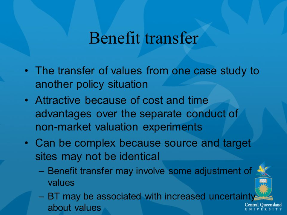 Benefit transfer The transfer of values from one case study to another policy situation Attractive because of cost and time advantages over the separate conduct of non-market valuation experiments Can be complex because source and target sites may not be identical –Benefit transfer may involve some adjustment of values –BT may be associated with increased uncertainty about values