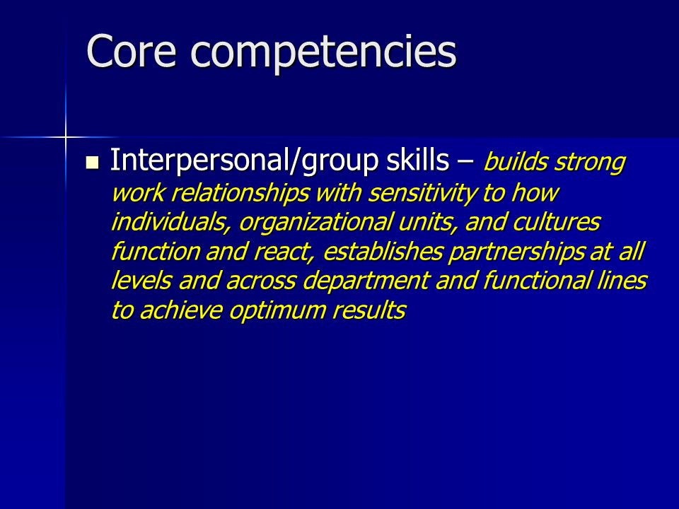 Core competencies Interpersonal/group skills – builds strong work relationships with sensitivity to how individuals, organizational units, and cultures function and react, establishes partnerships at all levels and across department and functional lines to achieve optimum results Interpersonal/group skills – builds strong work relationships with sensitivity to how individuals, organizational units, and cultures function and react, establishes partnerships at all levels and across department and functional lines to achieve optimum results