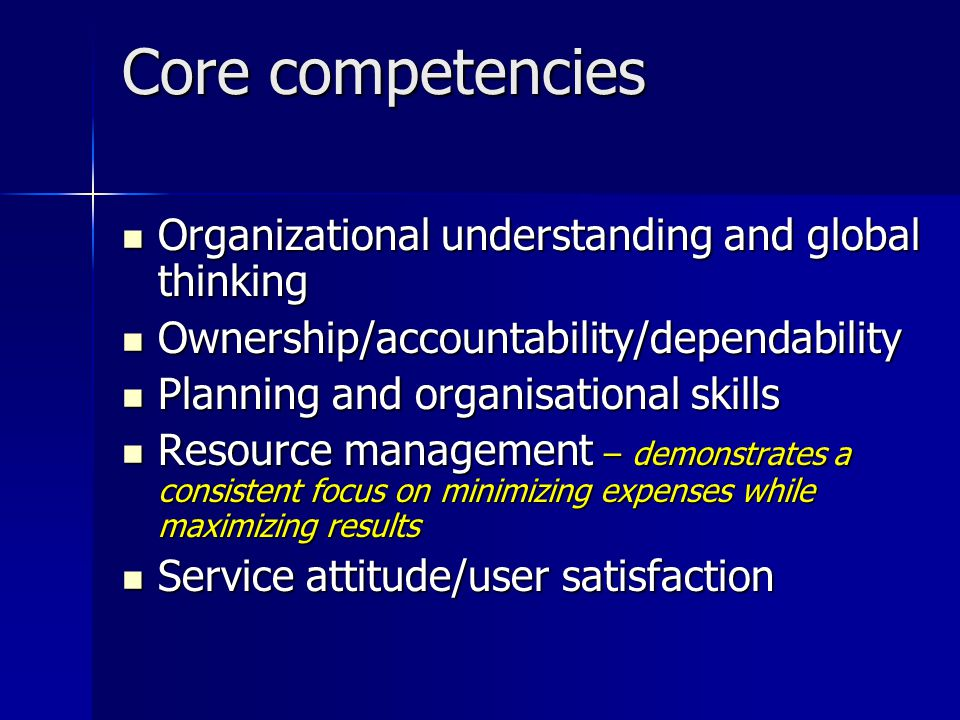 Core competencies Organizational understanding and global thinking Organizational understanding and global thinking Ownership/accountability/dependability Ownership/accountability/dependability Planning and organisational skills Planning and organisational skills Resource management – demonstrates a consistent focus on minimizing expenses while maximizing results Resource management – demonstrates a consistent focus on minimizing expenses while maximizing results Service attitude/user satisfaction Service attitude/user satisfaction