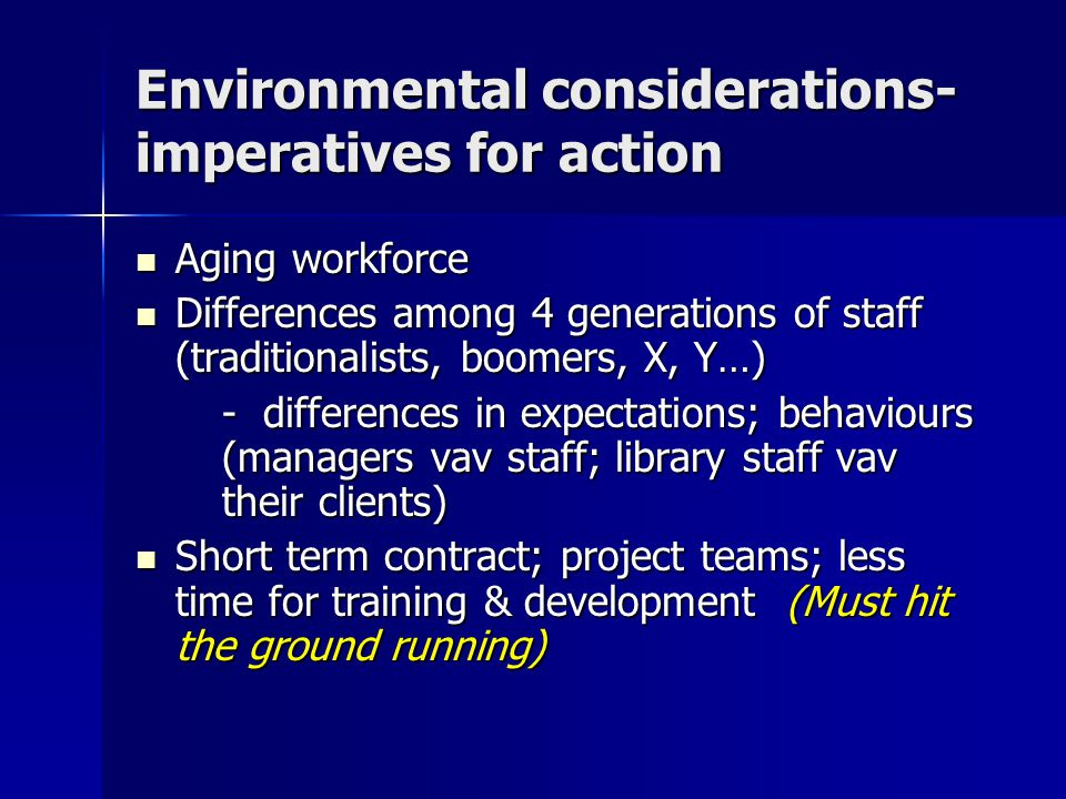 Environmental considerations- imperatives for action Aging workforce Aging workforce Differences among 4 generations of staff (traditionalists, boomers, X, Y…) Differences among 4 generations of staff (traditionalists, boomers, X, Y…) - differences in expectations; behaviours (managers vav staff; library staff vav their clients) Short term contract; project teams; less time for training & development (Must hit the ground running) Short term contract; project teams; less time for training & development (Must hit the ground running)