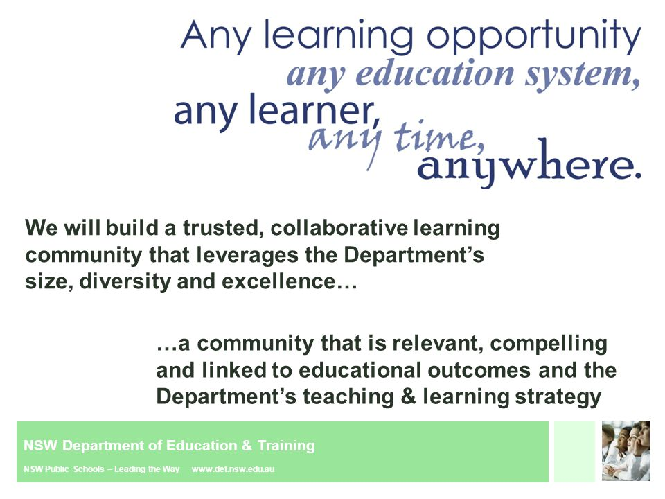 NSW Department of Education & Training NSW Public Schools – Leading the Way www.det.nsw.edu.au We will build a trusted, collaborative learning community that leverages the Department's size, diversity and excellence… …a community that is relevant, compelling and linked to educational outcomes and the Department's teaching & learning strategy