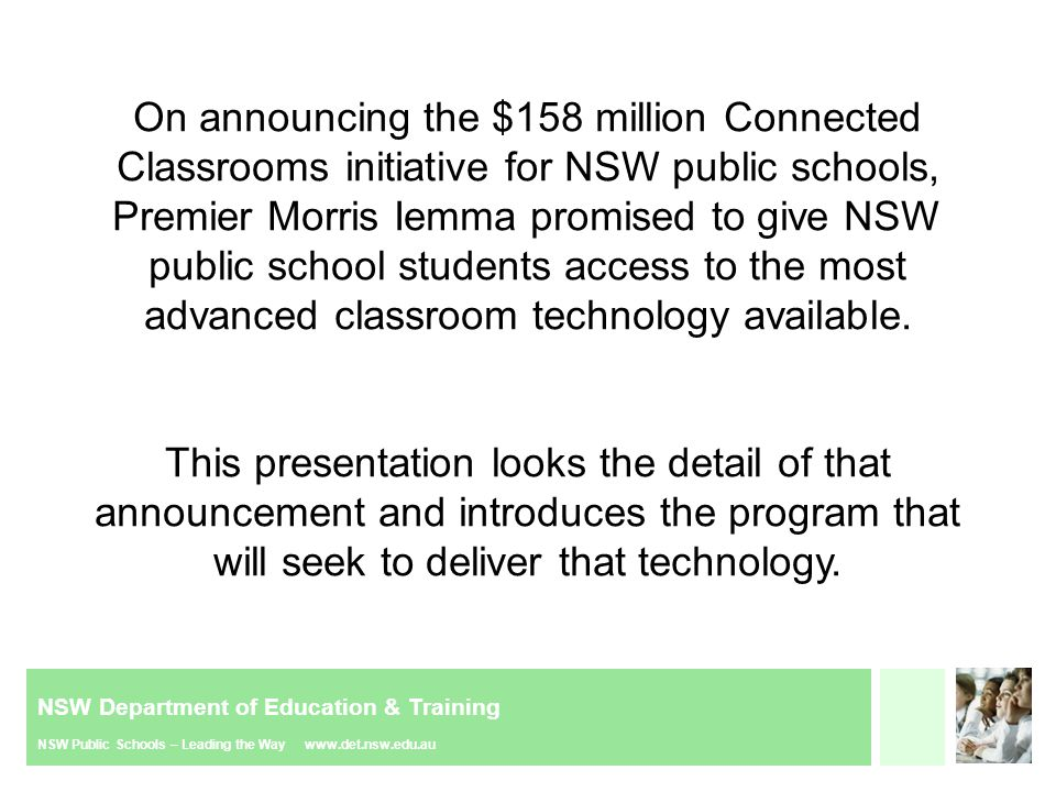 NSW Department of Education & Training NSW Public Schools – Leading the Way www.det.nsw.edu.au Agenda 1.The Connected Classrooms Announcement  A look at the finer details of the election announcement; what does it really mean.