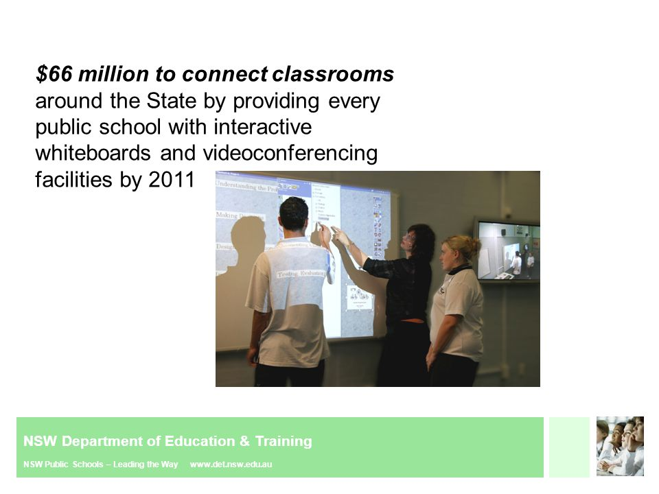 NSW Department of Education & Training NSW Public Schools – Leading the Way www.det.nsw.edu.au Connected Classrooms Project Connected Classrooms Program Interactive Whiteboards Videoconferencing Units Desktop Sharing Professional Development Desktop Sharing Standard Software (SOE) –compatibility with DET architecture Integrated with DET Directory Integrated Security Search, discover and join via the DET Portal