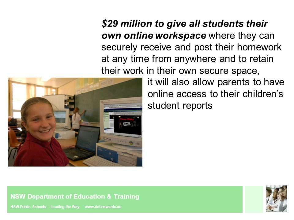 NSW Department of Education & Training NSW Public Schools – Leading the Way www.det.nsw.edu.au Give students at NSW public schools the technology they need to be able to pursue their own learning plans and work online with others, at a cost $29 million over the next four years, including: Ensuring students can securely receive and post their homework online at any time from anywhere and to retain their work in their own secure space; Giving parents secure access to their kids' reports, reminders about key dates such as exams, parent teacher nights and excursions and enabling electronic contact with their child's teacher; Providing access to cutting edge technology that allows individual students, regardless of their location, to view demonstrations by experts, work on projects together or attend specialist lessons, all from their computer; Enhancing the secure internet access protecting students from accessing inappropriate material online, providing a secure environment for 1.3 million email accounts and keeping these systems at the forefront of technological developments; and Allowing access to online professional learning and curriculum materials for teachers.