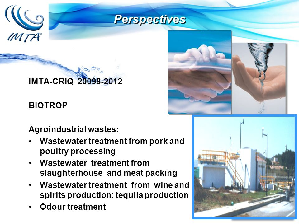 IMTA-CRIQ 20098-2012 BIOTROP Agroindustrial wastes: Wastewater treatment from pork and poultry processing Wastewater treatment from slaughterhouse and meat packing Wastewater treatment from wine and spirits production: tequila production Odour treatment Perspectives