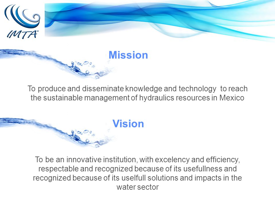To produce and disseminate knowledge and technology to reach the sustainable management of hydraulics resources in Mexico Mission Vision To be an innovative institution, with excelency and efficiency, respectable and recognized because of its usefullness and recognized because of its uselfull solutions and impacts in the water sector