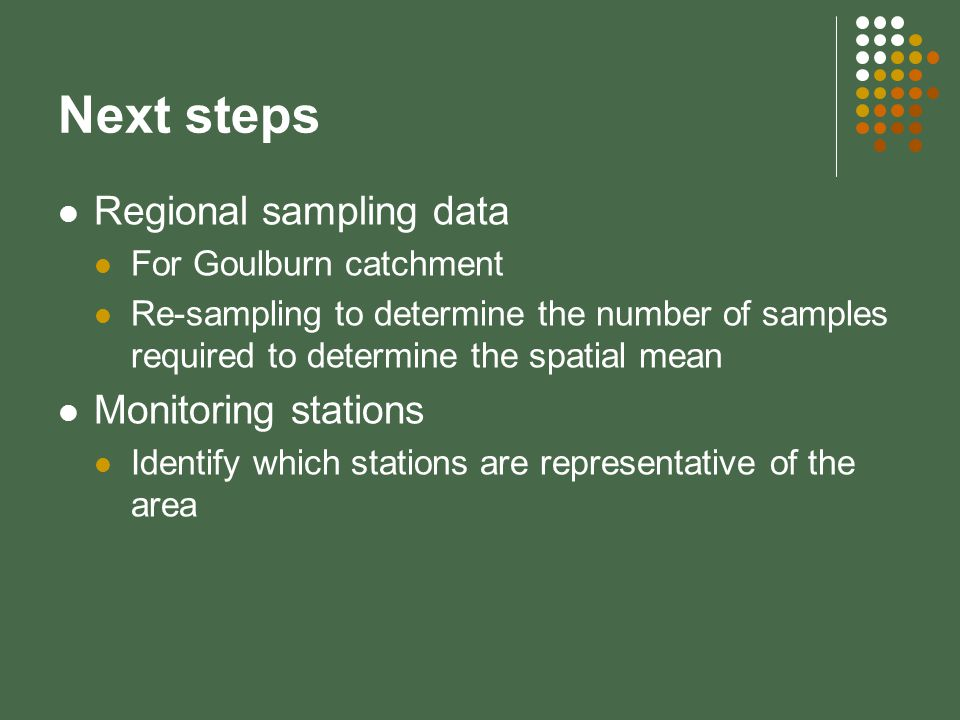 Next steps Regional sampling data For Goulburn catchment Re-sampling to determine the number of samples required to determine the spatial mean Monitoring stations Identify which stations are representative of the area