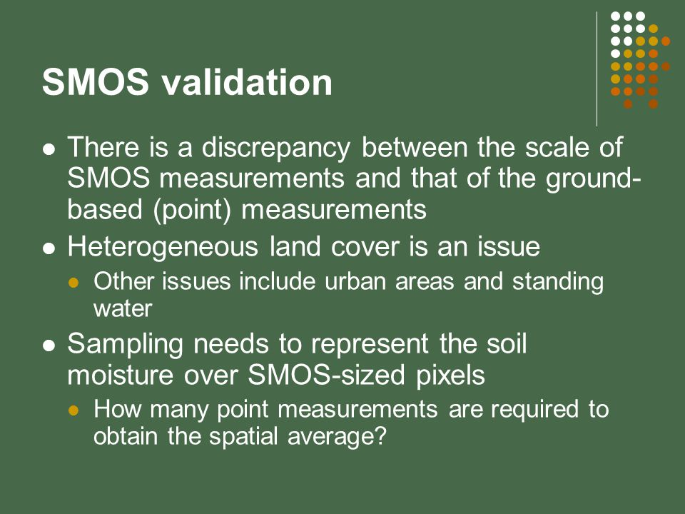 SMOS validation There is a discrepancy between the scale of SMOS measurements and that of the ground- based (point) measurements Heterogeneous land cover is an issue Other issues include urban areas and standing water Sampling needs to represent the soil moisture over SMOS-sized pixels How many point measurements are required to obtain the spatial average