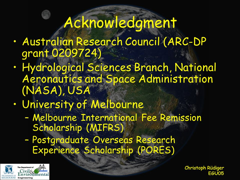 Christoph Rüdiger EGU05 Acknowledgment Australian Research Council (ARC-DP grant 0209724) Hydrological Sciences Branch, National Aeronautics and Space Administration (NASA), USA University of Melbourne –Melbourne International Fee Remission Scholarship (MIFRS) –Postgraduate Overseas Research Experience Scholarship (PORES)