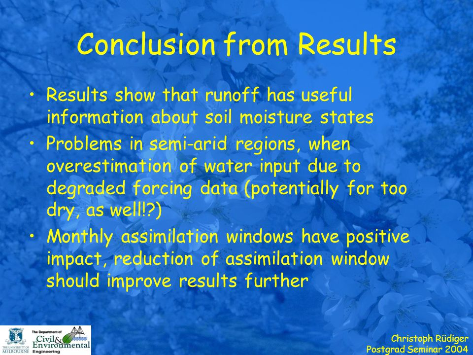 Christoph Rüdiger Postgrad Seminar 2004 Conclusion from Results Results show that runoff has useful information about soil moisture states Problems in