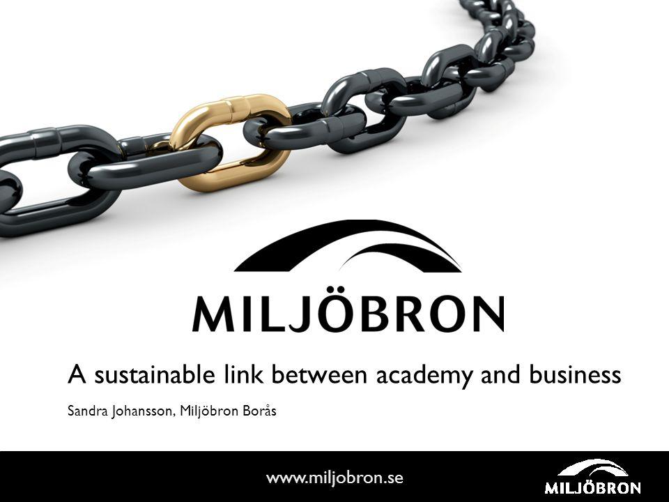 www.miljobron.se A sustainable link between academy and business Sandra Johansson, Miljöbron Borås