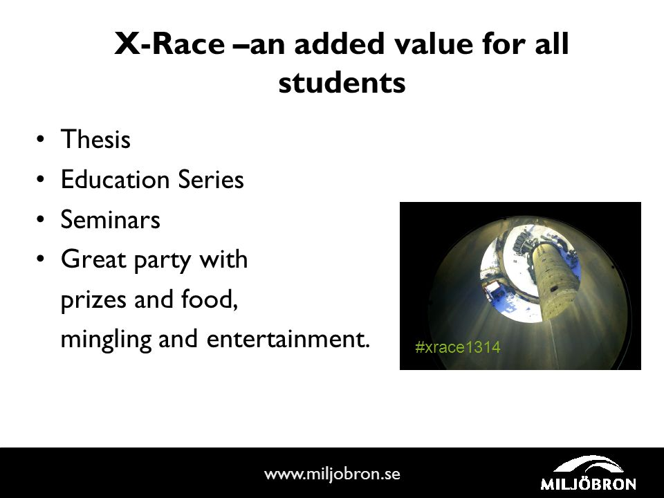 www.miljobron.se X-Race –an added value for all students Thesis Education Series Seminars Great party with prizes and food, mingling and entertainment