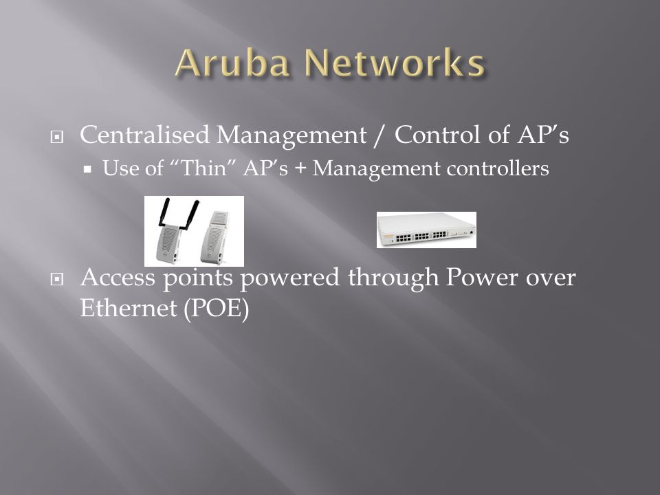 " Centralised Management / Control of AP's  Use of ""Thin"" AP's + Management controllers  Access points powered through Power over Ethernet (POE)"