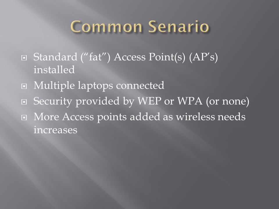  Standard ( fat ) Access Point(s) (AP's) installed  Multiple laptops connected  Security provided by WEP or WPA (or none)  More Access points added as wireless needs increases
