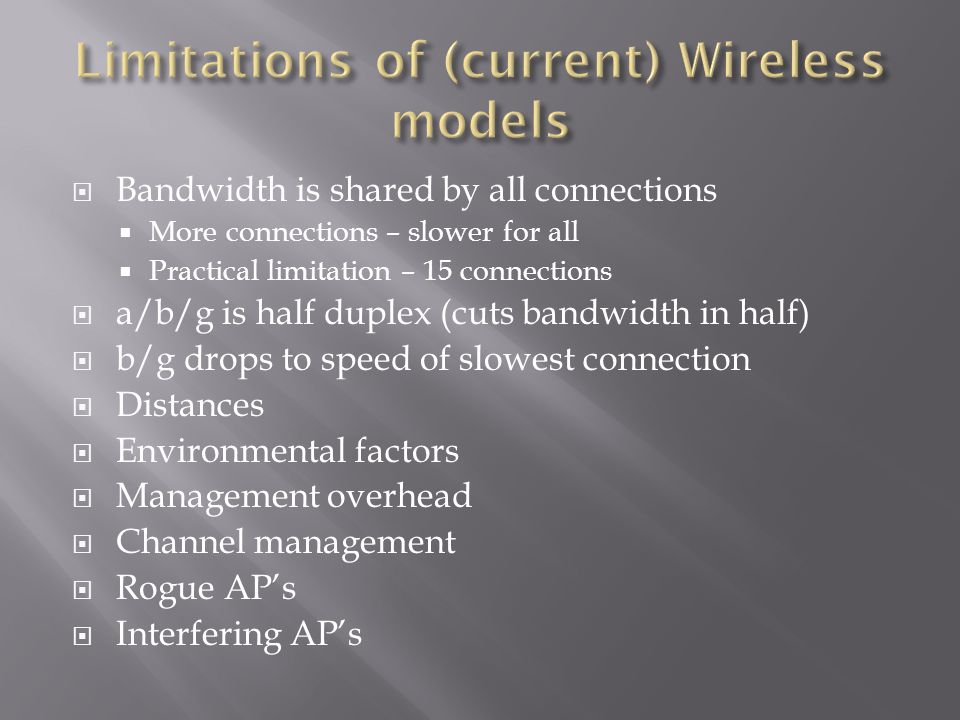  Bandwidth is shared by all connections  More connections – slower for all  Practical limitation – 15 connections  a/b/g is half duplex (cuts bandwidth in half)  b/g drops to speed of slowest connection  Distances  Environmental factors  Management overhead  Channel management  Rogue AP's  Interfering AP's