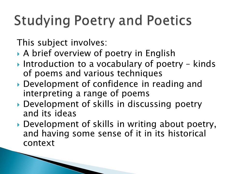 This subject involves:  A brief overview of poetry in English  Introduction to a vocabulary of poetry – kinds of poems and various techniques  Development of confidence in reading and interpreting a range of poems  Development of skills in discussing poetry and its ideas  Development of skills in writing about poetry, and having some sense of it in its historical context