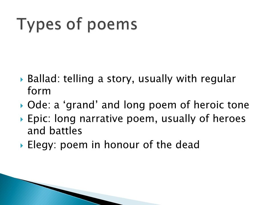  Ballad: telling a story, usually with regular form  Ode: a 'grand' and long poem of heroic tone  Epic: long narrative poem, usually of heroes and battles  Elegy: poem in honour of the dead