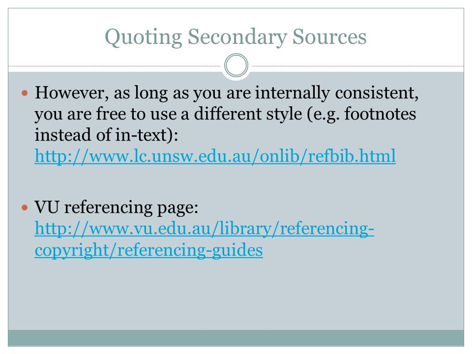 Quoting Secondary Sources However, as long as you are internally consistent, you are free to use a different style (e.g. footnotes instead of in-text)
