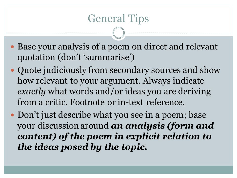 General Tips Base your analysis of a poem on direct and relevant quotation (don't 'summarise') Quote judiciously from secondary sources and show how r