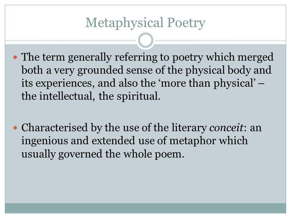 Metaphysical Poetry The term generally referring to poetry which merged both a very grounded sense of the physical body and its experiences, and also