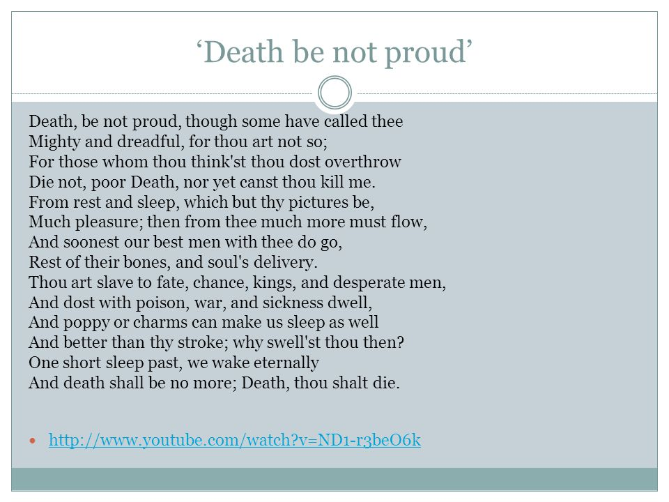 'Death be not proud' Death, be not proud, though some have called thee Mighty and dreadful, for thou art not so; For those whom thou think'st thou dos