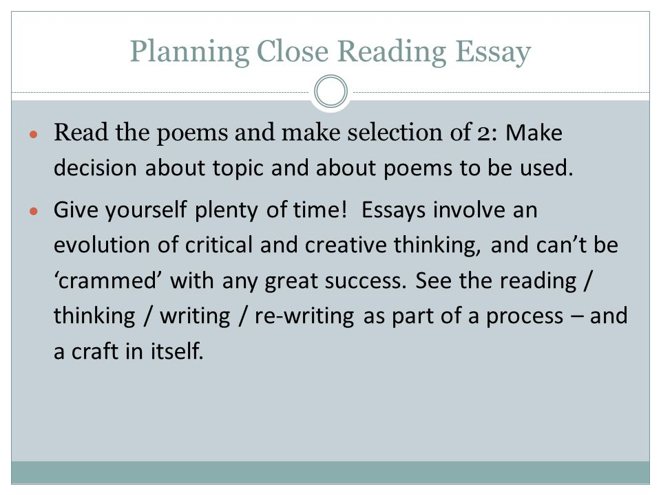 Planning Close Reading Essay  Read the poems and make selection of 2: Make decision about topic and about poems to be used.  Give yourself plenty of